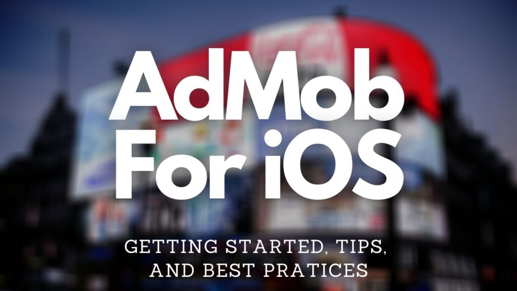 How to Get Started with AdMob for iOS; Tips and Best Practices